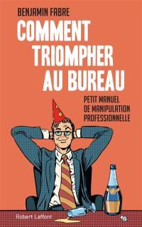 Comment triompher au bureau : petit manuel de manipulation professionnelle