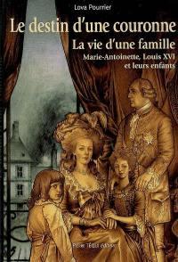 Le destin d'une Couronne : la vie d'une famille, Marie-Antoinette, Louis XVI et leurs enfants