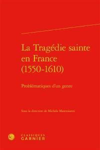 La tragédie sainte en France (1550-1610) : problématiques d'un genre