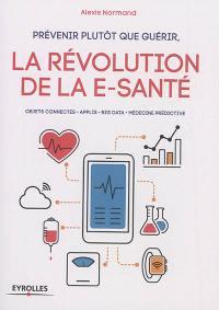 Prévenir plutôt que guérir, la révolution de la e-santé : objets connectés, applis, big data, médecine prédictive