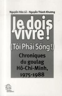 Je dois vivre ! : chroniques du goulag, Hô Chi Minh, 1975-1988 = Tôi phai sông !