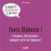Fonce Alphonse ! : croissance, décroissance, comment sortir de l'impasse ? : 30 minutes pour en finir avec les idées reçues