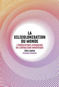 La silicolonisation du monde : l'irrésistible expansion du libéralisme numérique