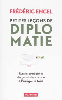 Petites leçons de diplomatie : ruses et stratagèmes des grands de ce monde à l'usage de tous