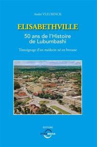 Elisabethville : 50 ans de l'histoire de Lubumbashi : témoignage d'un médecin né en brousse