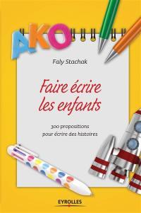 Faire écrire les enfants : 300 propositions pour écrire des histoires