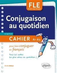 FLE : conjugaison au quotidien : cahier pour bien conjuguer en français, tous les verbes les plus utiles au quotidien, A1-A2