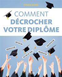 Comment décrocher votre diplôme : mémorisation, motivation, concentration, gestion du temps, organisation