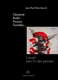 Cézanne, Rodin, Picasso, Twombly... : l'ouvert sans fin des peintres