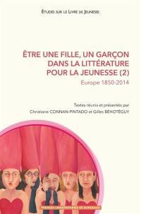 Etre une fille, un garçon dans la littérature pour la jeunesse. Volume 2, Europe 1850-2014