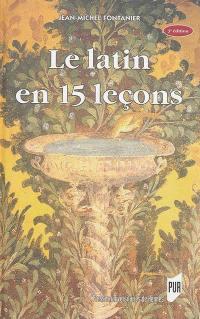Le latin en 15 leçons : grammaire fondamentale, exercices et versions corrigées, lexique latin-français