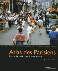Atlas des Parisiens : de la Révolution à nos jours : population, territoire et habitat, productions et services, religion, culture, loisirs