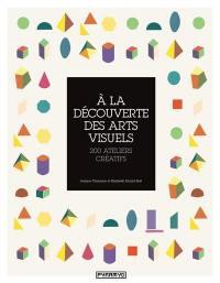 A la découverte des arts visuels : 200 ateliers créatifs