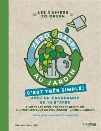 Zéro gaspi au jardin, c'est très simple ! : avec un programme en 10 étapes : limiter les déchets et les recycler, économiser tout en protégeant la biodiversité (même quand on n'a pas la main verte)