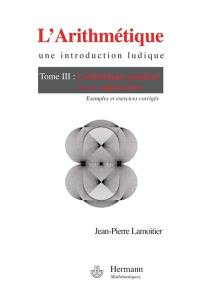 L'arithmétique : une introduction ludique. Volume 3, L'arithmétique modulaire et ses applications : exemples et exercices corrigés