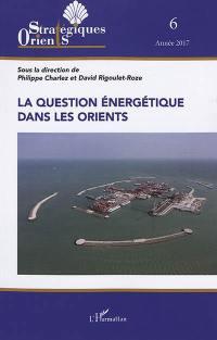 Orients stratégiques. n° 6, La question énergétique dans les Orients