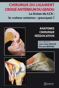 Chirurgie du ligament croisé antérieur du genou : la lésion du LCA, le retour externe, pourquoi ? : anatomie, chirurgie, rééducation