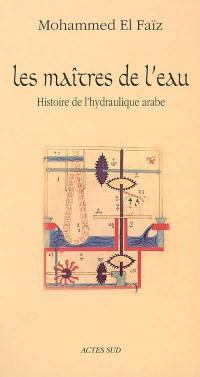 Les maîtres de l'eau : histoire de l'hydraulique arabe