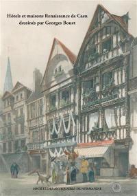 Hôtels et maisons Renaissance de Caen dessinés par Georges Bouet (1817-1890)