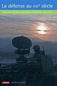 La défense au XXIe siècle : anticiper, prévenir, dissuader, intervenir, protéger