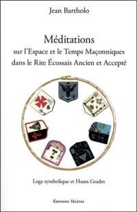 Méditations sur l'espace et le temps maçonniques dans le rite écossais ancien et accepté : loge symbolique et hauts grades