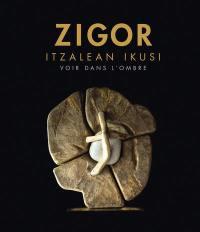 Zigor : itzalean ikusi : Biarritz, Le Bellevue, otsailaren 17tik-apirilaren 2ra = Zigor : voir dans l'ombre : Biarritz, Le Bellevue, 17 février-2 avril 2018