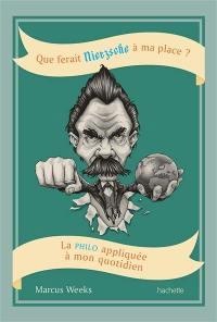 Que ferait Nietzsche à ma place ? : la philo appliquée à mon quotidien