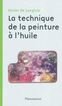 La technique de la peinture à l'huile : histoire du procédé à l'huile, de Van Eyck à nos jours : éléments, recette et manipulations, pratique du métier; Suivi de Etude sur la peinture acrylique