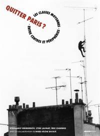 Quitter Paris ? : les classes moyennes entre centres et périphéries