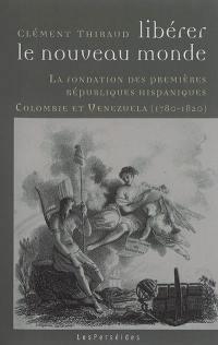 Libérer le Nouveau Monde : la fondation des premières républiques hispaniques : Colombie et Venezuela, 1780-1820