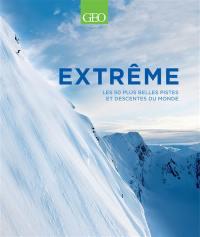 Extrême : les 50 plus belles pistes et descentes du monde