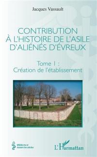 Contribution à l'histoire de l'asile d'aliénés d'Evreux. Volume 1, Création de l'établissement