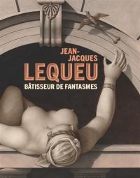 Jean-Jacques Lequeu, bâtisseur de fantasmes