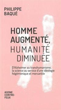 Homme augmenté, humanité diminuée : d'Alzheimer au transhumanisme, la science au service d'une idéologie hégémonique et mercantile
