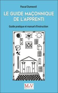 Le guide maçonnique de l'apprenti : guide pratique et manuel d'instruction