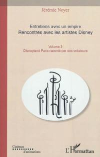 Entretiens avec un empire : rencontres avec les artistes Disney : les grands classiques de l'animation. Volume 3, Disneyland Paris raconté par ses créateurs