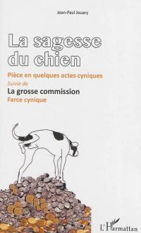 La sagesse du chien : pièce en quelques actes cyniques; Suivi de La grosse commission : farce cynique