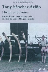 Histoires d'ivoire : éléphants et chasseurs blancs : Mozambique, Angola, Ouganda, enclave du Lado, Afrique australe