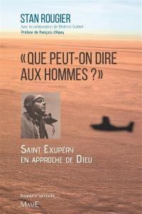 Que peut-on dire aux hommes ? : Saint-Exupéry à l'approche de Dieu : biographie spirituelle