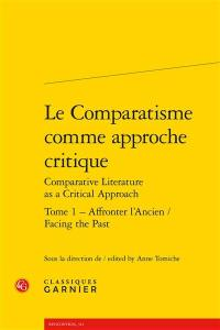 Le comparatisme comme approche critique = Comparative literature as a critical approach. Volume 1, Affronter l'ancien = Facing the past
