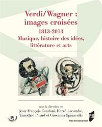 Verdi-Wagner : images croisées : 1813-2013, musique, histoire des idées, littérature et arts