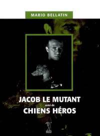 Jacob le mutant; Suivi de Chiens héros
