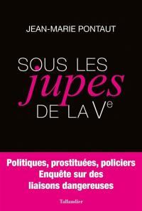 Sous les jupes de la Ve : politiques, prostituées, policiers : enquête sur des liaisons dangereuses