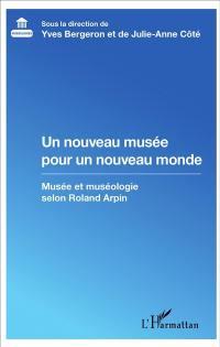 Un nouveau musée pour un nouveau monde : musée et muséologie selon Roland Arpin