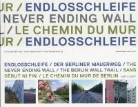 Sans début ni fin, le chemin du Mur de Berlin = Endlosschleife, der berliner Mauerweg = The never ending wall, the Berlin wall trail
