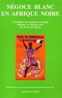 Négoce blanc en Afrique noire : l'évolution du commerce à longue distance en Afrique noire du 18e au 20e siècle