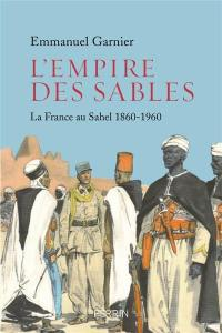 L'empire des sables : la France au Sahel : 1860-1960