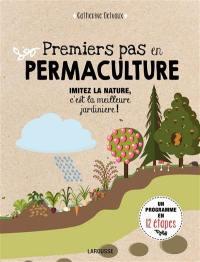 Premiers pas en permaculture : imitez la nature, c'est la meilleure jardinière ! : un programme en 12 étapes