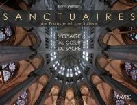 Sanctuaires de France et de Suisse : voyage au coeur du sacré