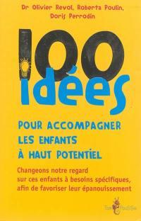 100 idées pour accompagner les enfants à haut potentiel : changeons notre regard sur ces enfants à besoins spécifiques, afin de favoriser leur épanouissement